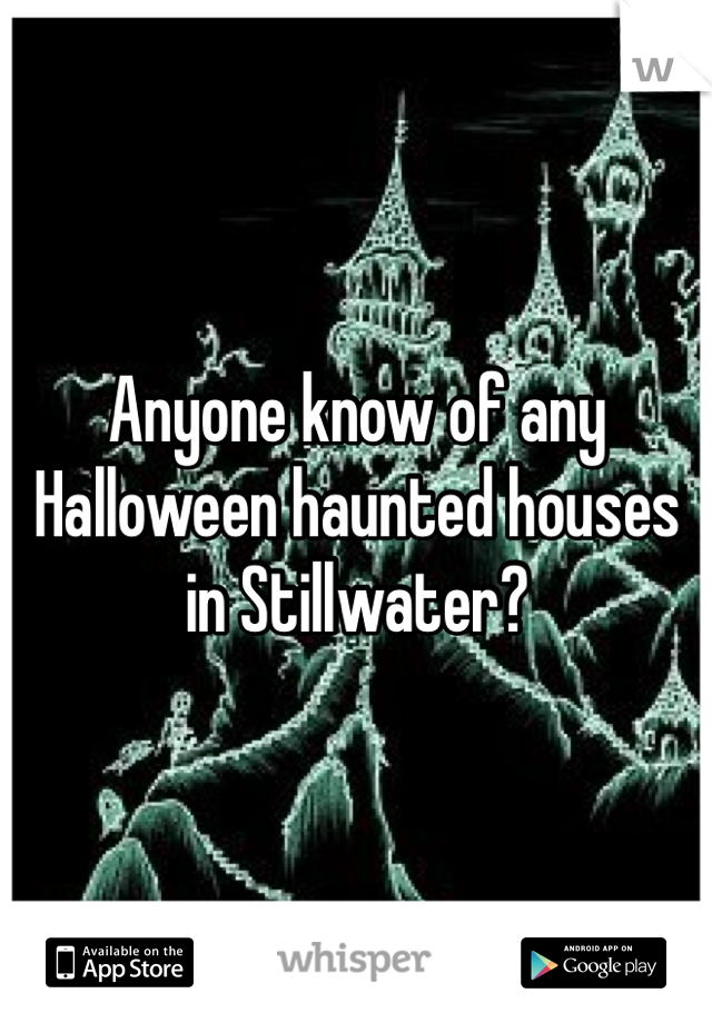 Anyone know of any Halloween haunted houses in Stillwater?