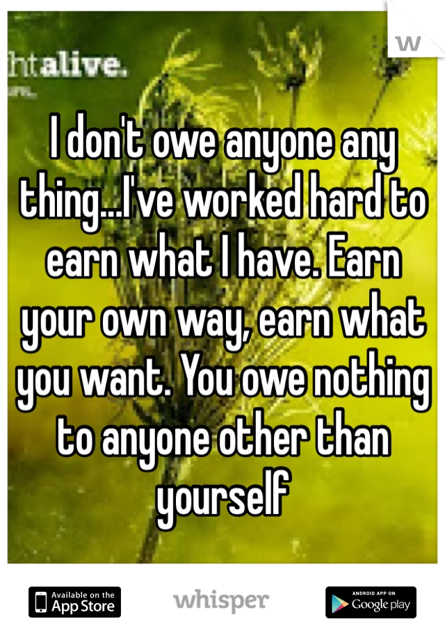 I don't owe anyone any thing...I've worked hard to earn what I have. Earn your own way, earn what you want. You owe nothing to anyone other than yourself