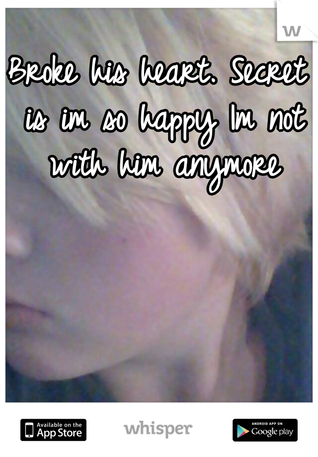 Broke his heart. Secret is im so happy Im not with him anymore