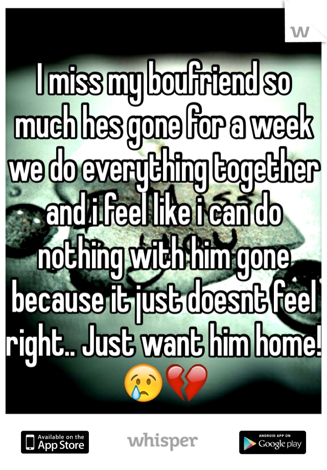 I miss my boufriend so much hes gone for a week we do everything together and i feel like i can do nothing with him gone because it just doesnt feel right.. Just want him home!😢💔