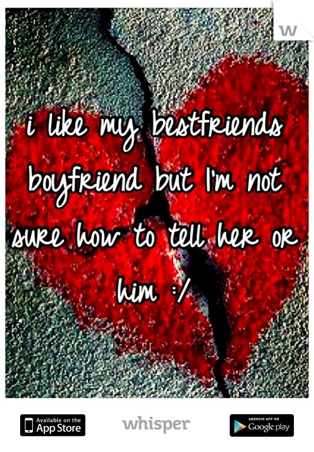 i like my bestfriends boyfriend but I'm not sure how to tell her or him :/