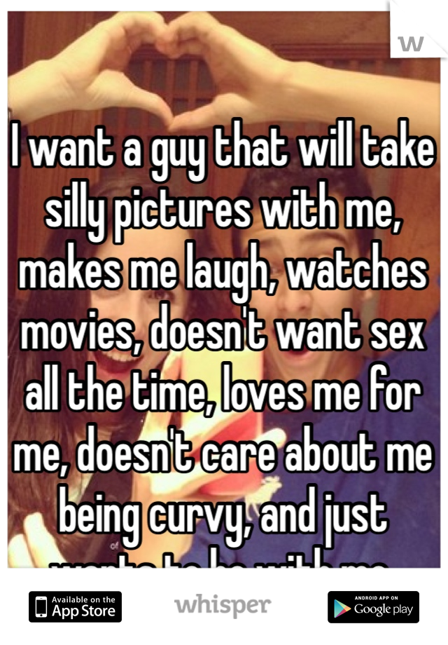 I want a guy that will take silly pictures with me, makes me laugh, watches movies, doesn't want sex all the time, loves me for me, doesn't care about me being curvy, and just wants to be with me.