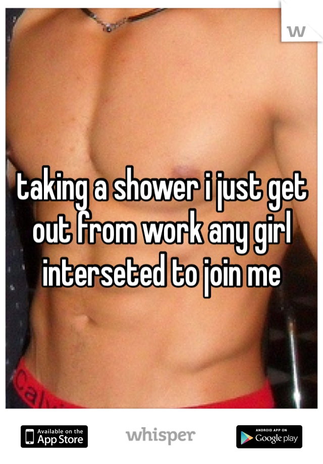 taking a shower i just get out from work any girl interseted to join me