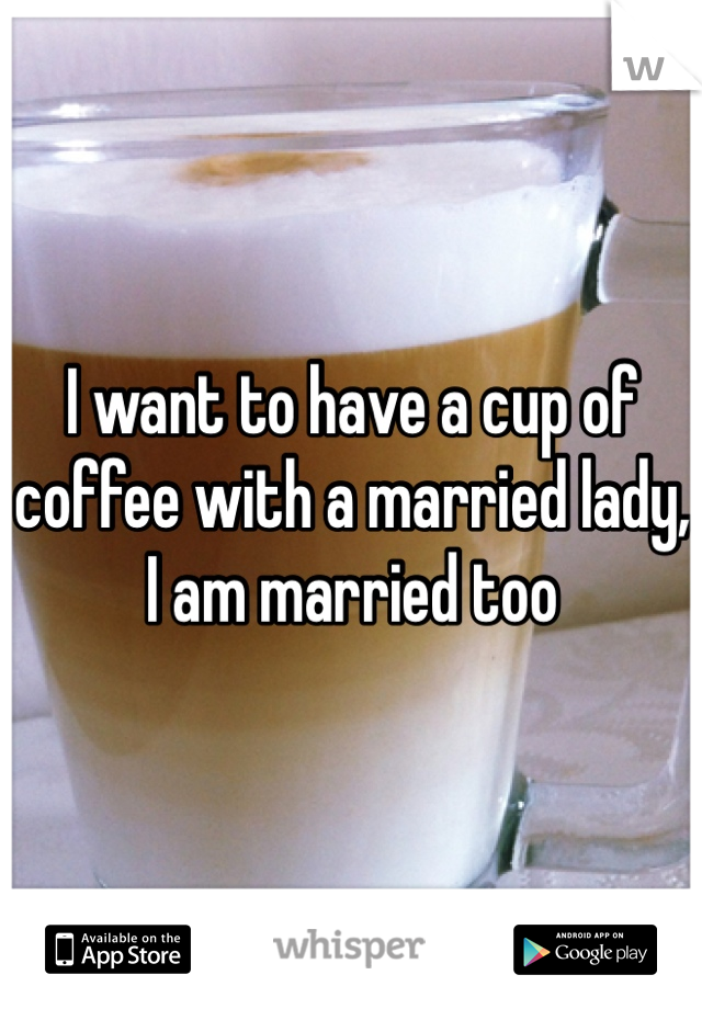 I want to have a cup of coffee with a married lady, I am married too