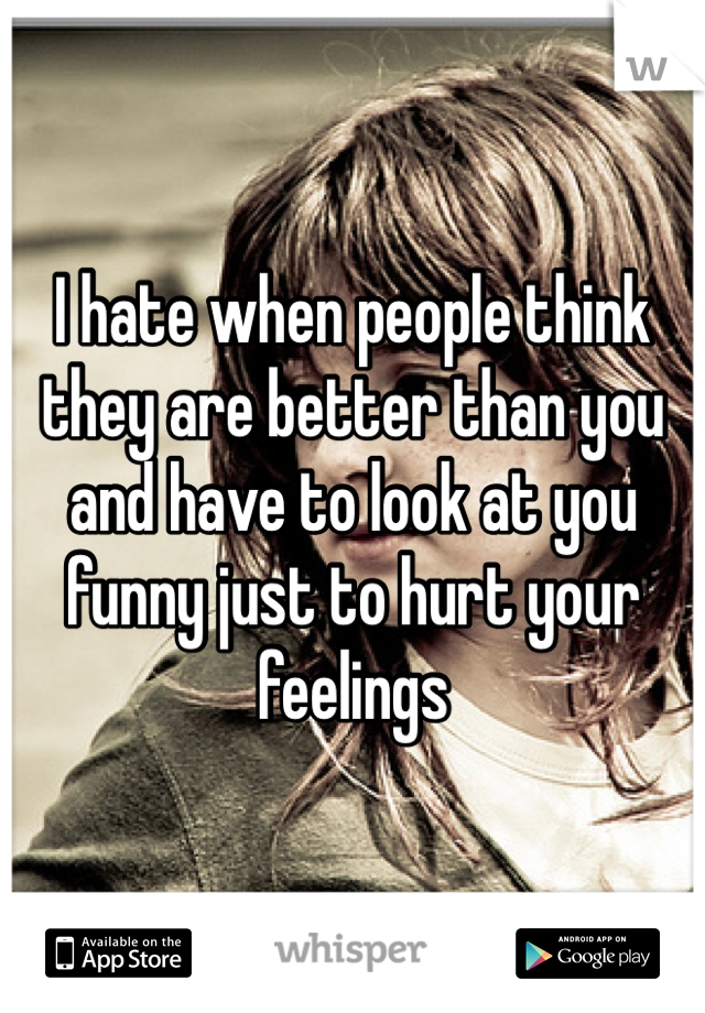 I hate when people think they are better than you and have to look at you funny just to hurt your feelings