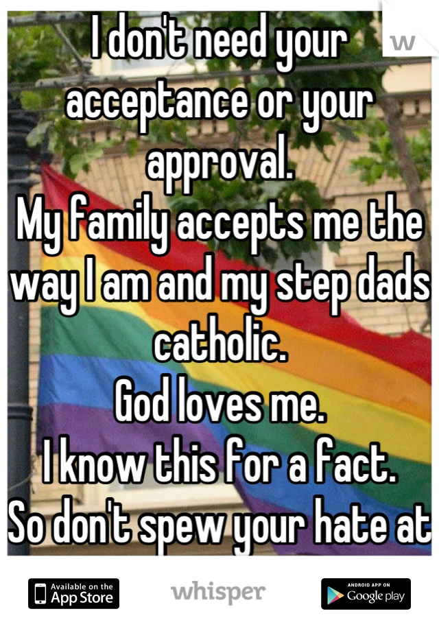 I don't need your acceptance or your approval. My family accepts me the way I am and my step dads catholic. God loves me. I know this for a fact. So don't spew your hate at me.