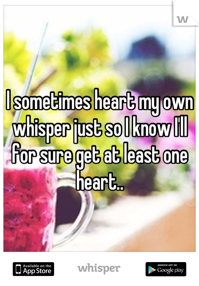 I sometimes heart my own whisper just so I know I'll for sure get at least one heart..