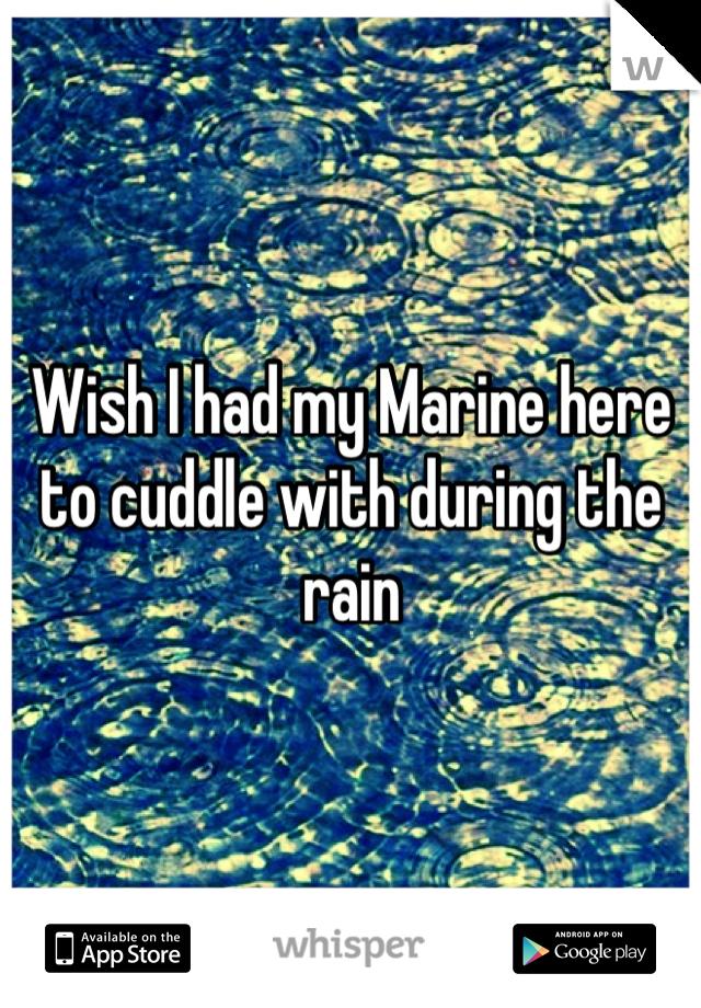 Wish I had my Marine here to cuddle with during the rain