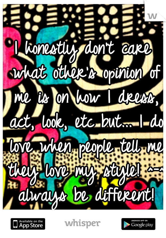 I honestly don't care what other's opinion of me is on how I dress, act, look, etc but... I do love when people tell me they love my style! ^-^ always be different!