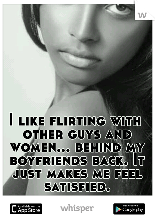 I like flirting with other guys and women... behind my boyfriends back. It just makes me feel satisfied.