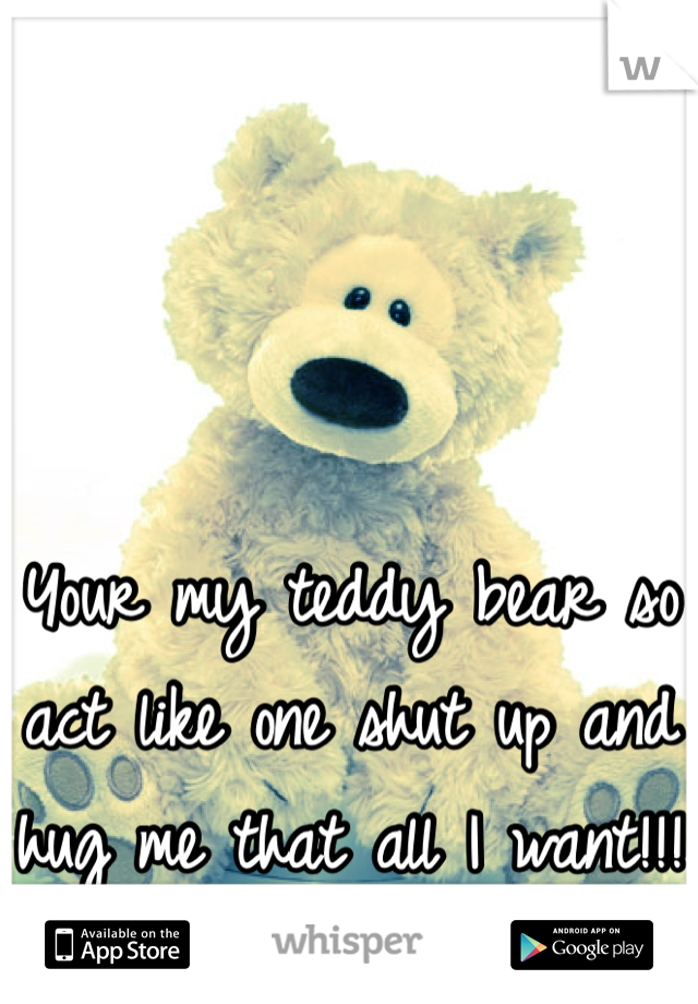 Your my teddy bear so act like one shut up and hug me that all I want!!!