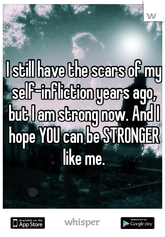 I still have the scars of my self-infliction years ago, but I am strong now. And I hope YOU can be STRONGER like me.