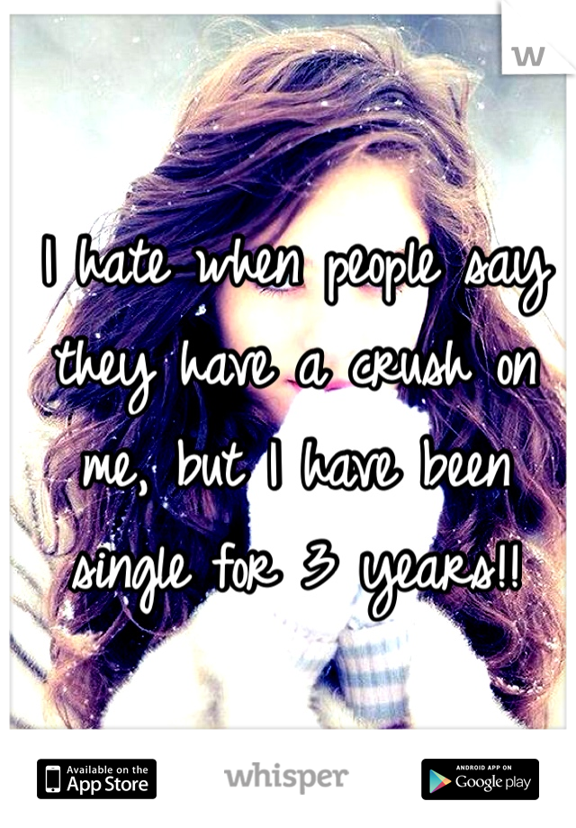 I hate when people say they have a crush on me, but I have been single for 3 years!!