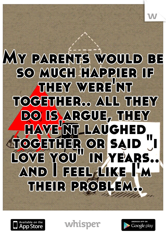 """My parents would be so much happier if they were'nt together.. all they do is argue, they have'nt laughed together or said """"i love you"""" in years.. and I feel like I'm their problem.."""