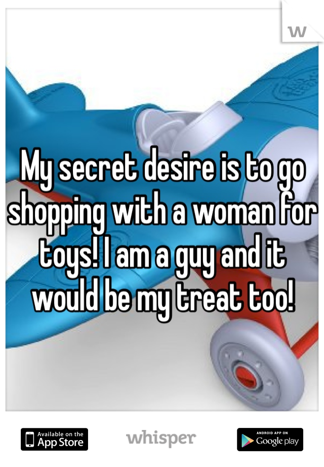 My secret desire is to go shopping with a woman for toys! I am a guy and it would be my treat too!
