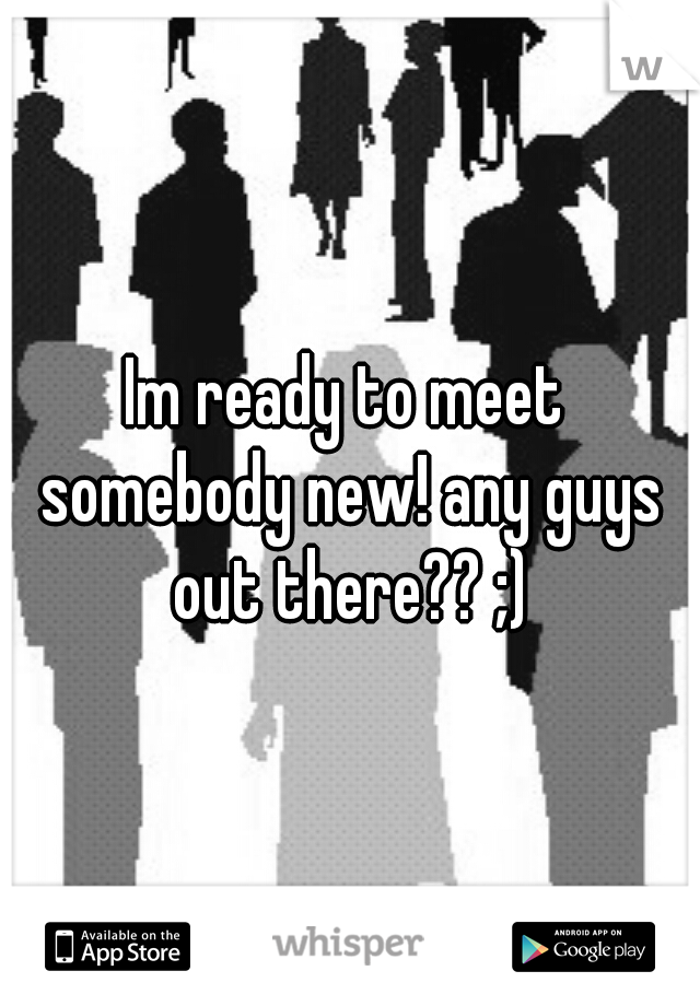 Im ready to meet somebody new! any guys out there?? ;)