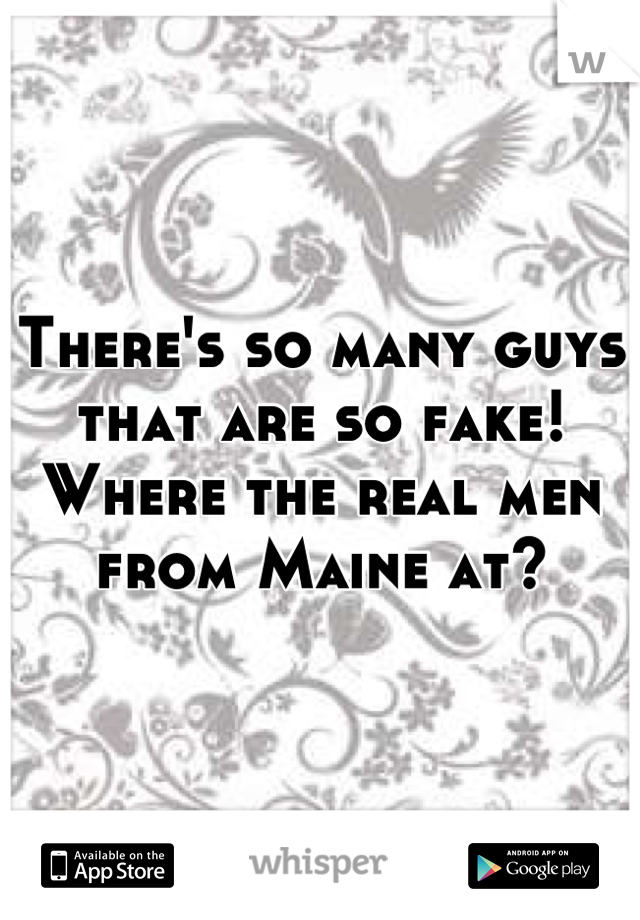 There's so many guys that are so fake! Where the real men from Maine at?