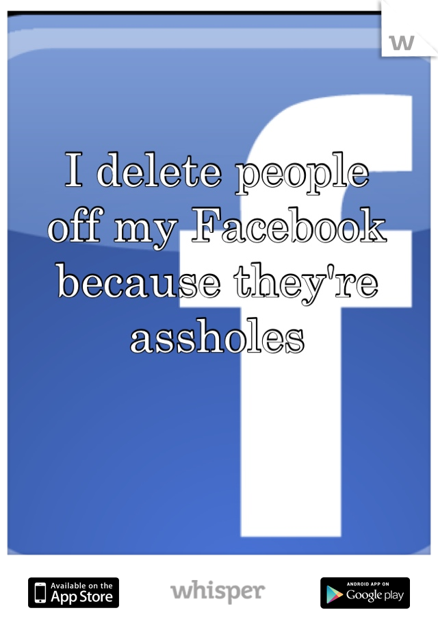 I delete people off my Facebook because they're assholes