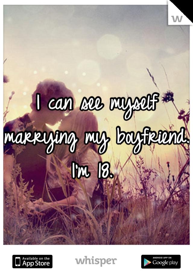 I can see myself marrying my boyfriend. I'm 18.