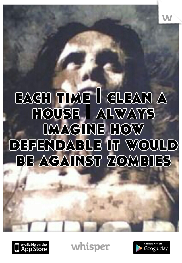 each time I clean a house I always imagine how defendable it would be against zombies