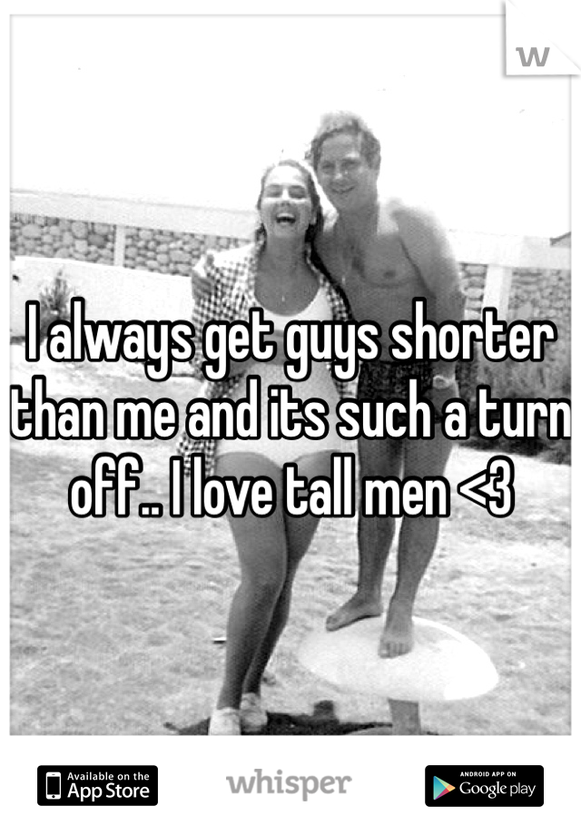 I always get guys shorter than me and its such a turn off.. I love tall men <3