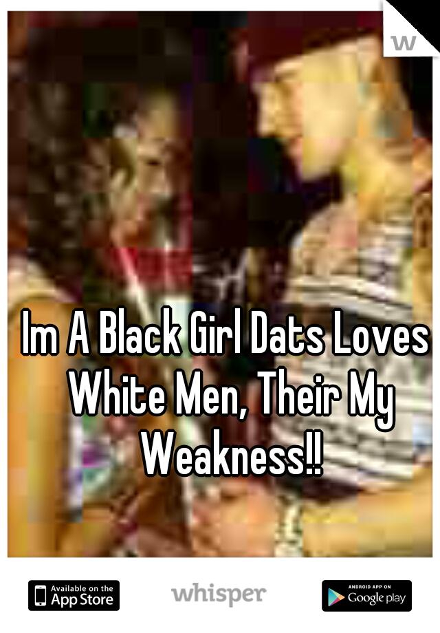 Im A Black Girl Dats Loves White Men, Their My Weakness!!