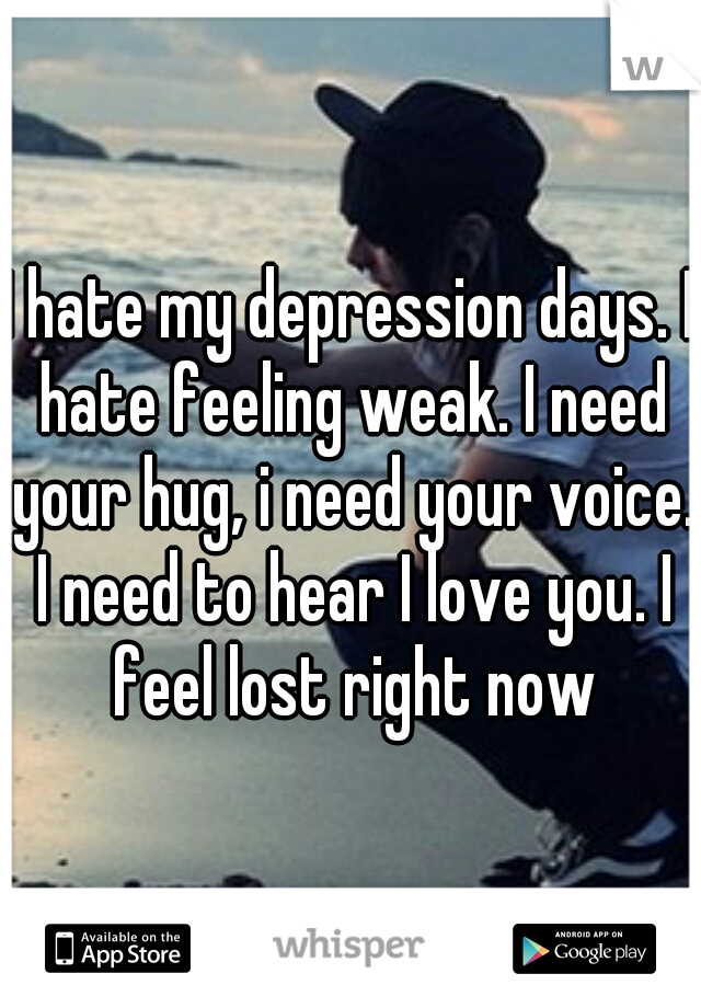I hate my depression days. I hate feeling weak. I need your hug, i need your voice. I need to hear I love you. I feel lost right now