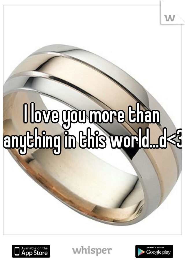 I love you more than anything in this world...d<3