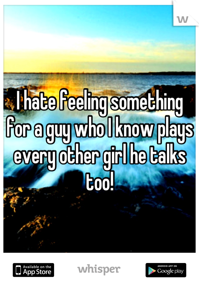 I hate feeling something for a guy who I know plays every other girl he talks too!