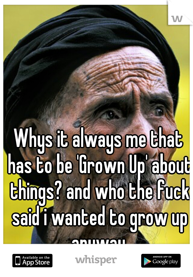 Whys it always me that has to be 'Grown Up' about things? and who the fuck said i wanted to grow up anyway.