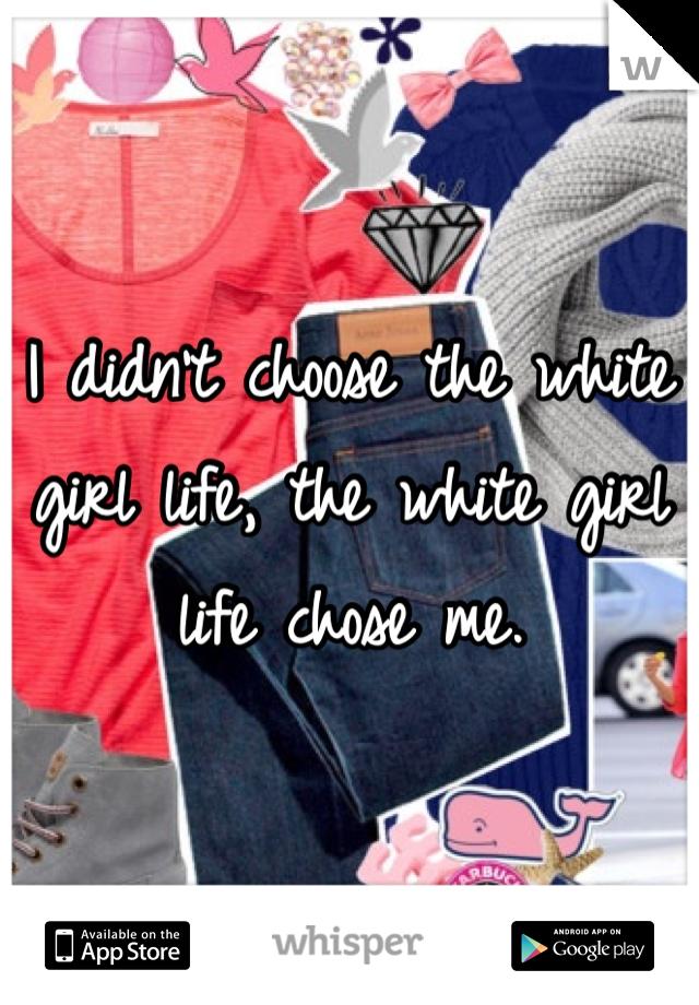 I didn't choose the white girl life, the white girl life chose me.