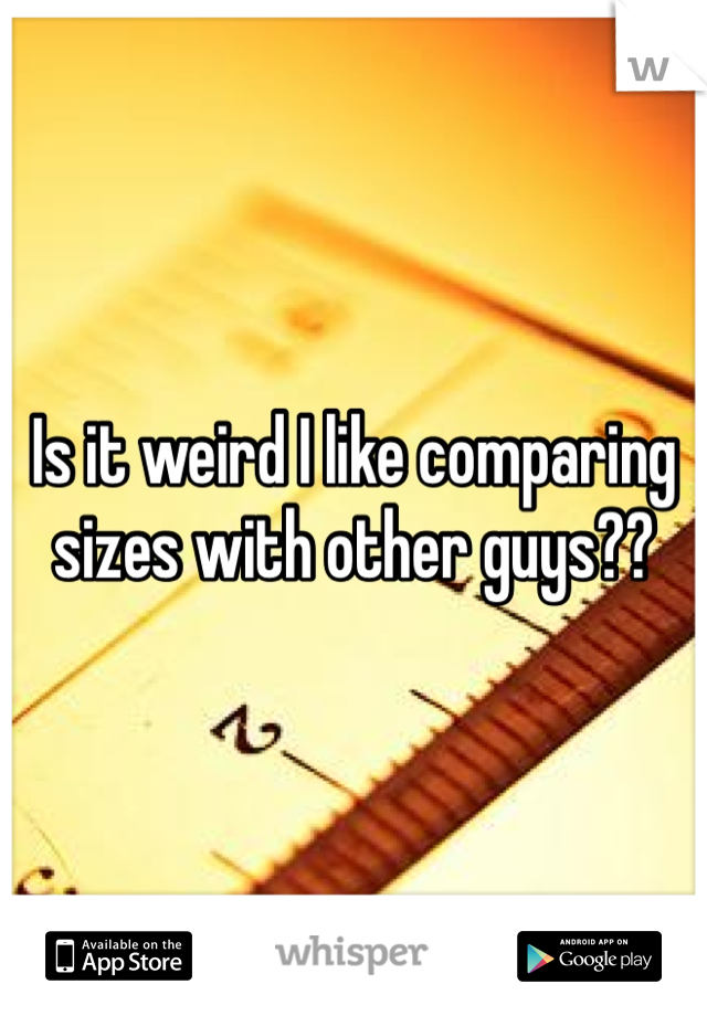 Is it weird I like comparing sizes with other guys??