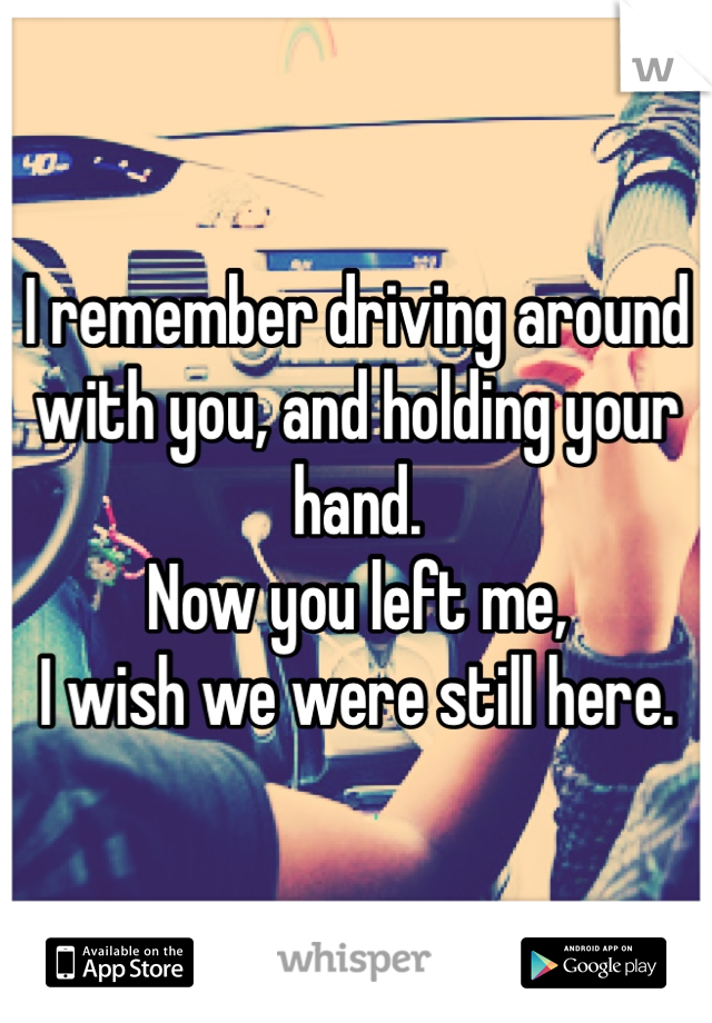 I remember driving around with you, and holding your hand.  Now you left me, I wish we were still here.