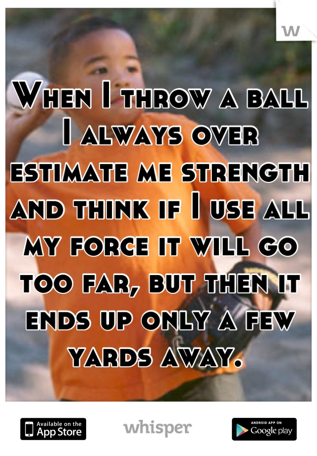 When I throw a ball I always over estimate me strength and think if I use all my force it will go too far, but then it ends up only a few yards away.