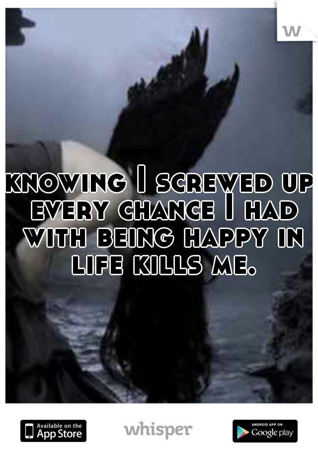 knowing I screwed up every chance I had with being happy in life kills me.