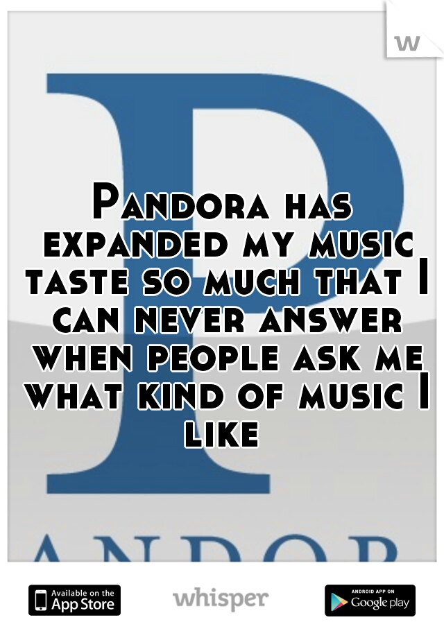 Pandora has expanded my music taste so much that I can never answer when people ask me what kind of music I like