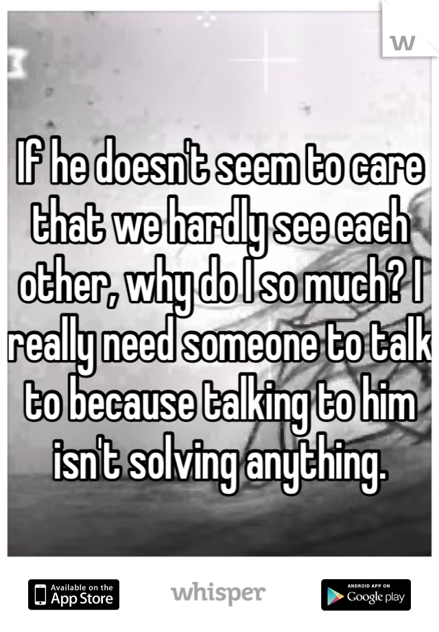 If he doesn't seem to care that we hardly see each other, why do I so much? I really need someone to talk to because talking to him isn't solving anything.