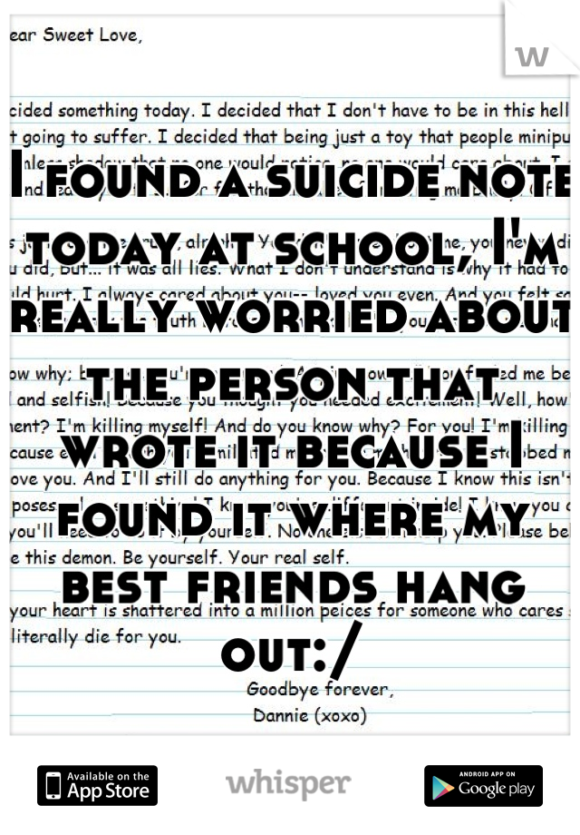 I found a suicide note today at school, I'm really worried about the person that wrote it because I found it where my best friends hang out:/
