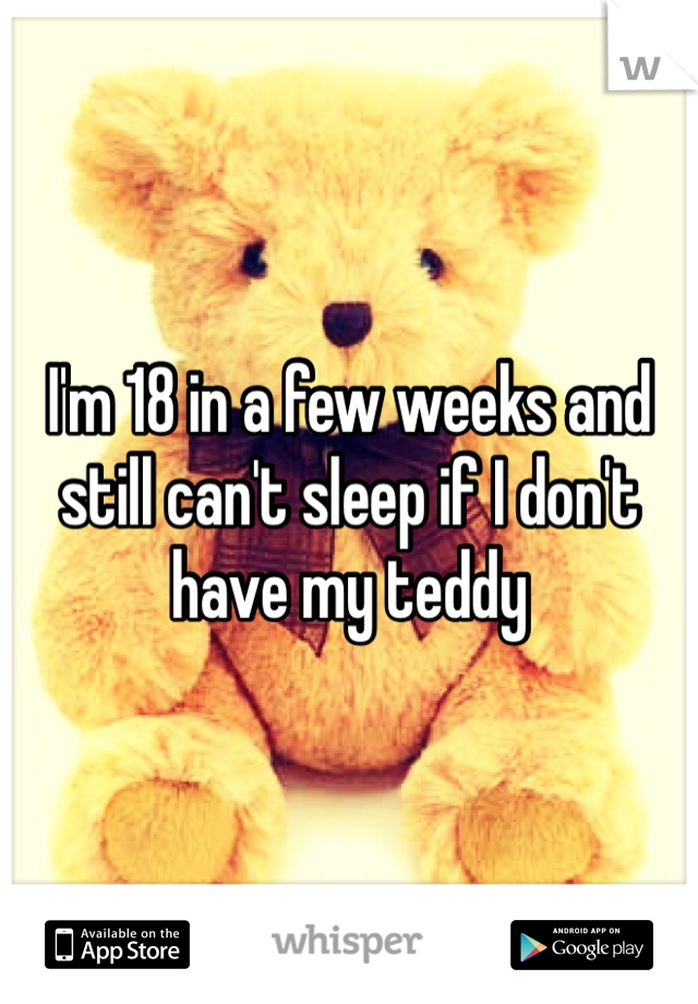 I'm 18 in a few weeks and still can't sleep if I don't have my teddy