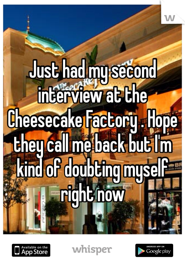 Just had my second interview at the Cheesecake Factory . Hope they call me back but I'm kind of doubting myself right now