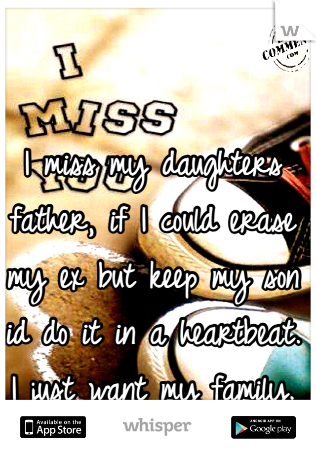 I miss my daughters father, if I could erase my ex but keep my son id do it in a heartbeat. I just want my family.