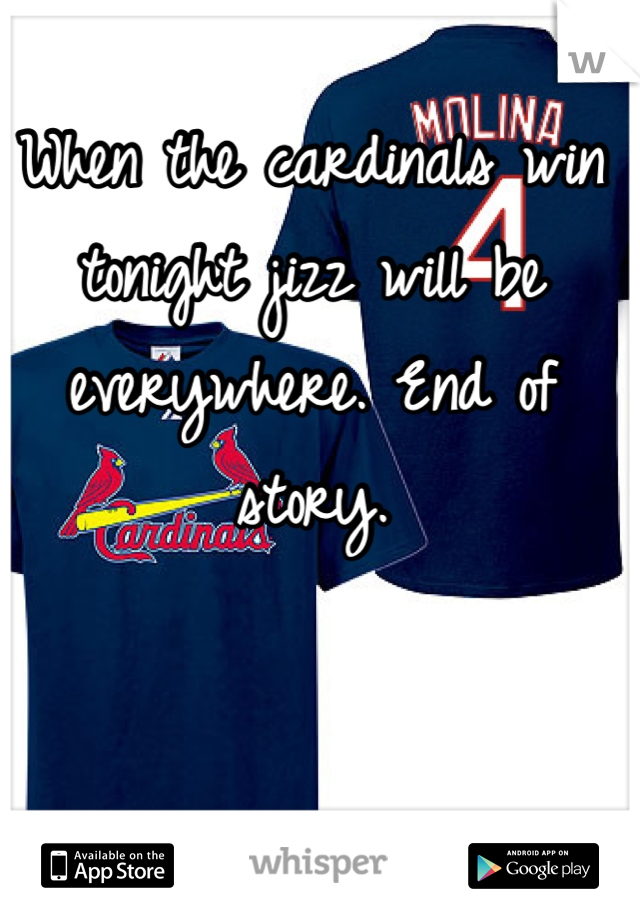 When the cardinals win tonight jizz will be everywhere. End of story.
