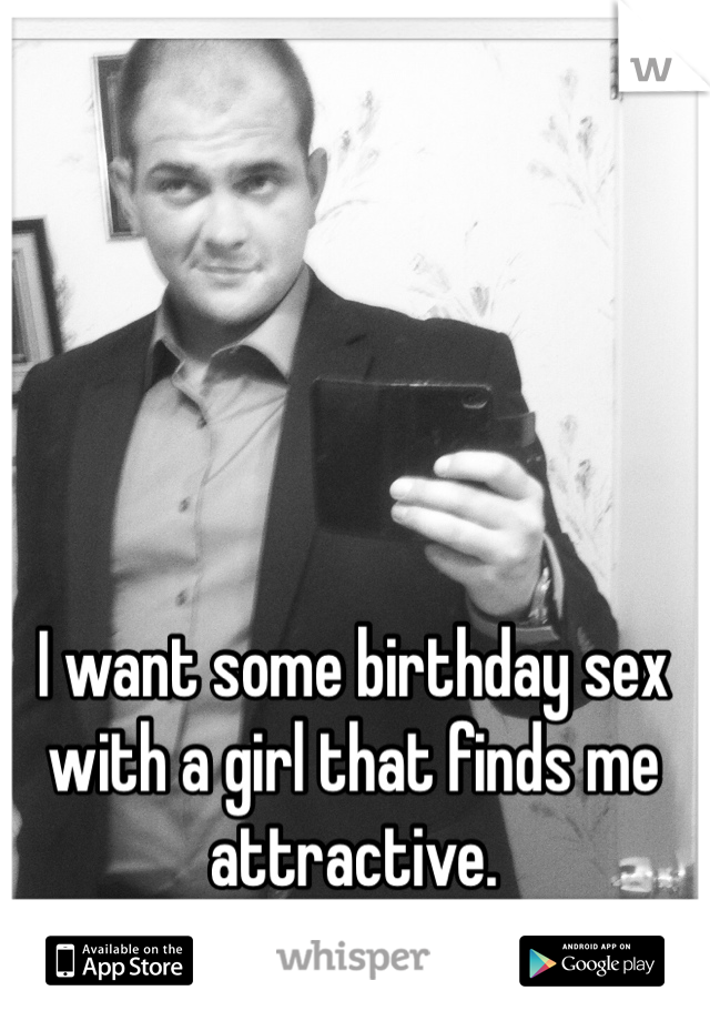 I want some birthday sex with a girl that finds me attractive.