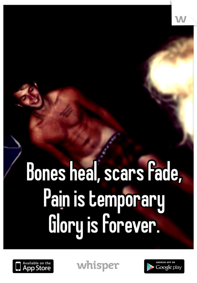 Bones heal, scars fade, Pain is temporary Glory is forever.