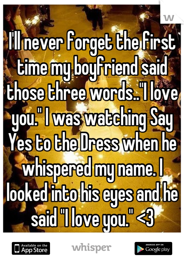"""I'll never forget the first time my boyfriend said those three words..""""I love you."""" I was watching Say Yes to the Dress when he whispered my name. I looked into his eyes and he said """"I love you."""" <3"""