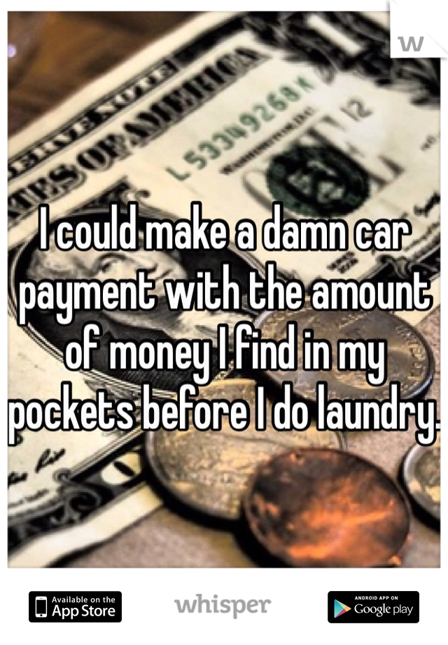 I could make a damn car payment with the amount of money I find in my pockets before I do laundry.