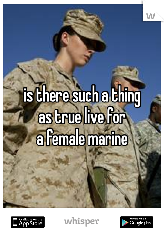is there such a thing  as true live for  a female marine