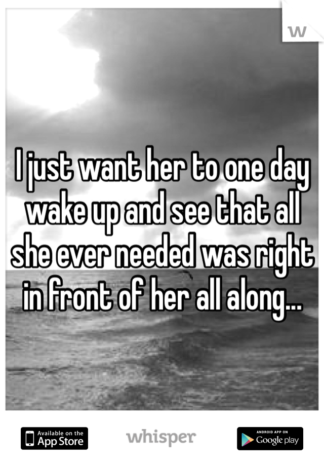 I just want her to one day wake up and see that all she ever needed was right in front of her all along...