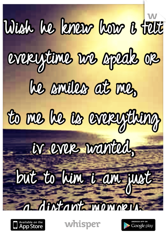 Wish he knew how i felt everytime we speak or he smiles at me,  to me he is everything iv ever wanted,  but to him i am just  a distant memory.