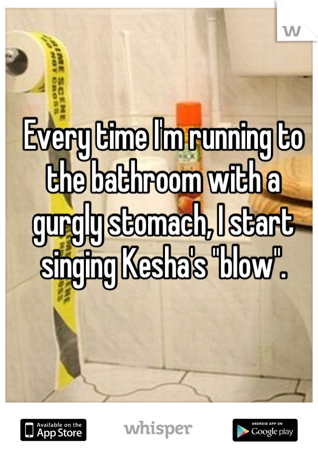 """Every time I'm running to the bathroom with a gurgly stomach, I start singing Kesha's """"blow""""."""